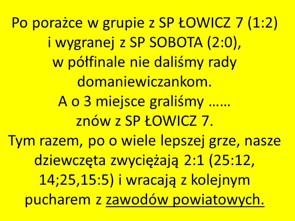 Po porażce w grupie z SP ŁOWICZ 7 (1:2) i wygranej z SP SOBOTA (2:0), w półfinale nie daliśmy rady domaniewiczankom. A o 3 miejsce graliśmy …… znów z