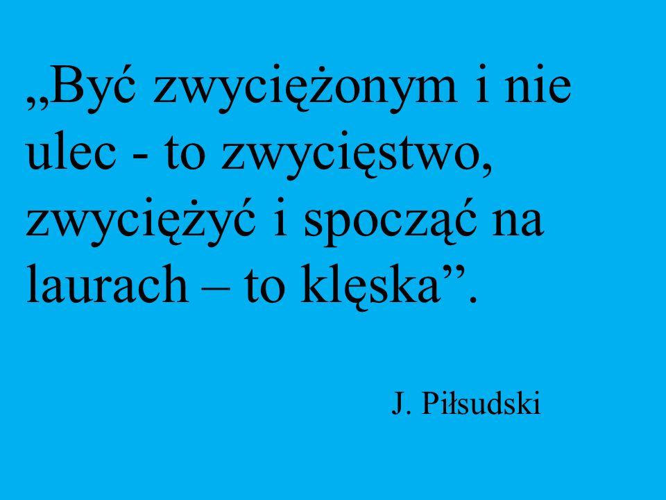 """""""Być zwyciężonym i nie ulec - to zwycięstwo, zwyciężyć i spocząć na laurach – to klęska"""". J. Piłsudski"""