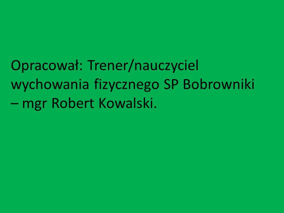 Opracował: Trener/nauczyciel wychowania fizycznego SP Bobrowniki – mgr Robert Kowalski.