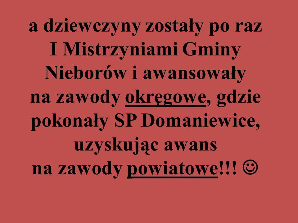 a dziewczyny zostały po raz I Mistrzyniami Gminy Nieborów i awansowały na zawody okręgowe, gdzie pokonały SP Domaniewice, uzyskując awans na zawody powiatowe!!!