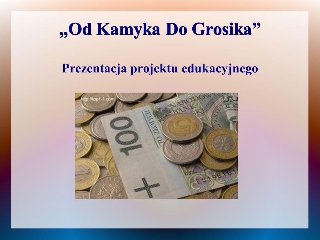 """""""Od Kamyka Do Grosika"""" """"Od Kamyka Do Grosika"""" Prezentacja projektu edukacyjnego"""
