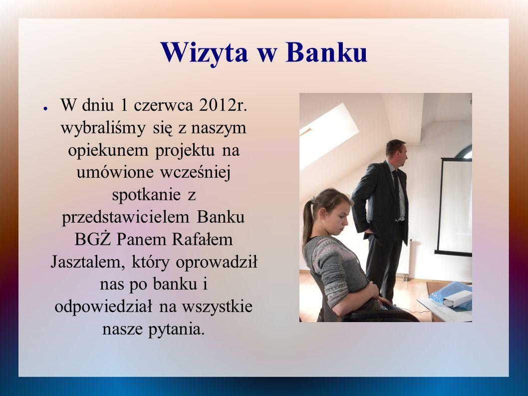 Wizyta w Banku ● W dniu 1 czerwca 2012r. wybraliśmy się z naszym opiekunem projektu na umówione wcześniej spotkanie z przedstawicielem Banku BGŻ Panem