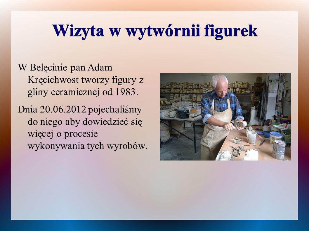 Wizyta w wytwórnii figurek W Belęcinie pan Adam Kręcichwost tworzy figury z gliny ceramicznej od 1983. Dnia 20.06.2012 pojechaliśmy do niego aby dowie