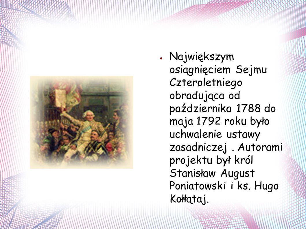 ● Największym osiągnięciem Sejmu Czteroletniego obradująca od października 1788 do maja 1792 roku było uchwalenie ustawy zasadniczej.