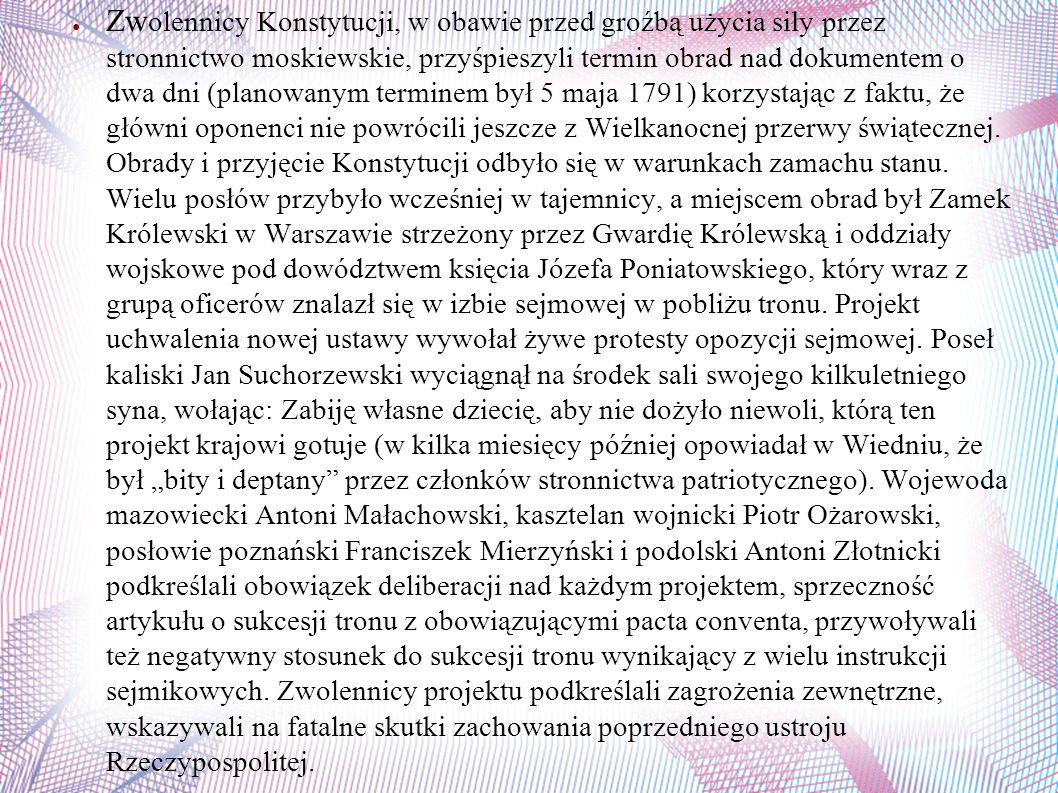 ● Zw olennicy Konstytucji, w obawie przed groźbą użycia siły przez stronnictwo moskiewskie, przyśpieszyli termin obrad nad dokumentem o dwa dni (planowanym terminem był 5 maja 1791) korzystając z faktu, że główni oponenci nie powrócili jeszcze z Wielkanocnej przerwy świątecznej.
