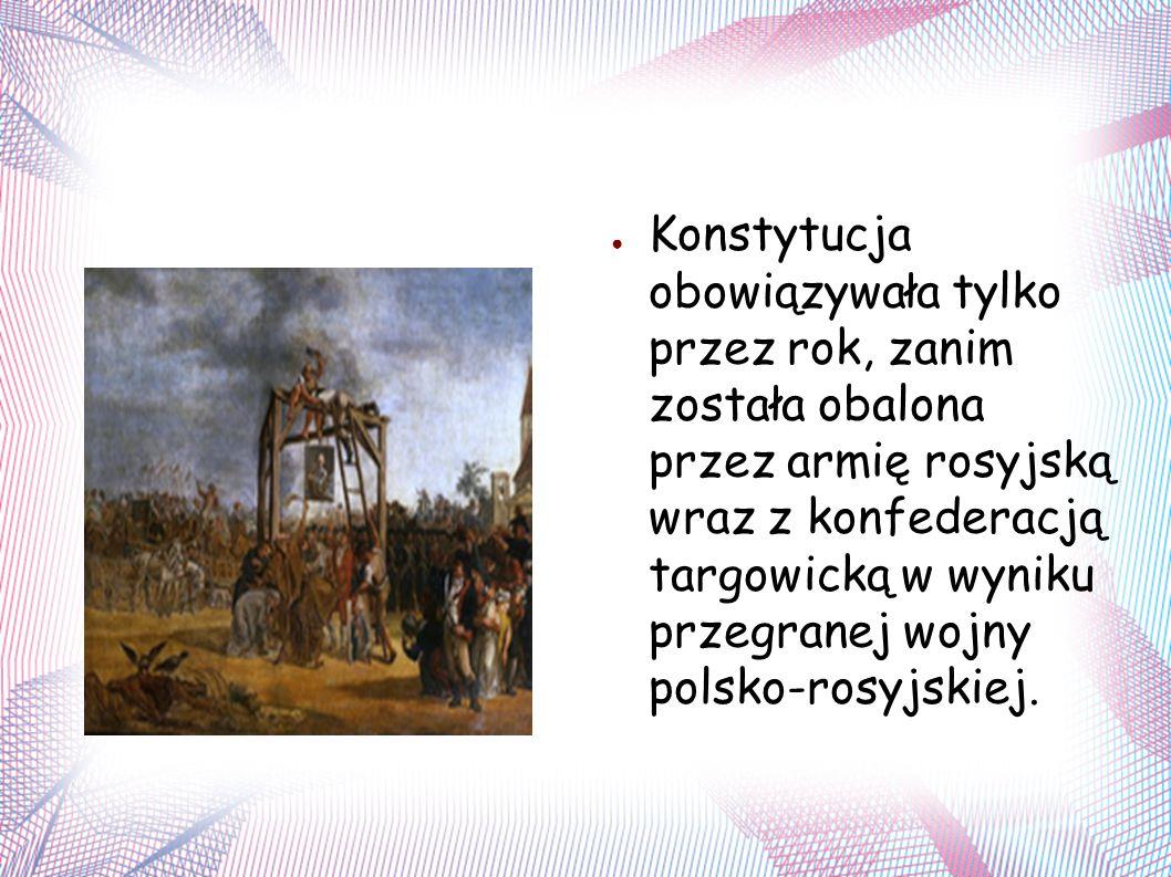 ● Konstytucja obowiązywała tylko przez rok, zanim została obalona przez armię rosyjską wraz z konfederacją targowicką w wyniku przegranej wojny polsko-rosyjskiej.