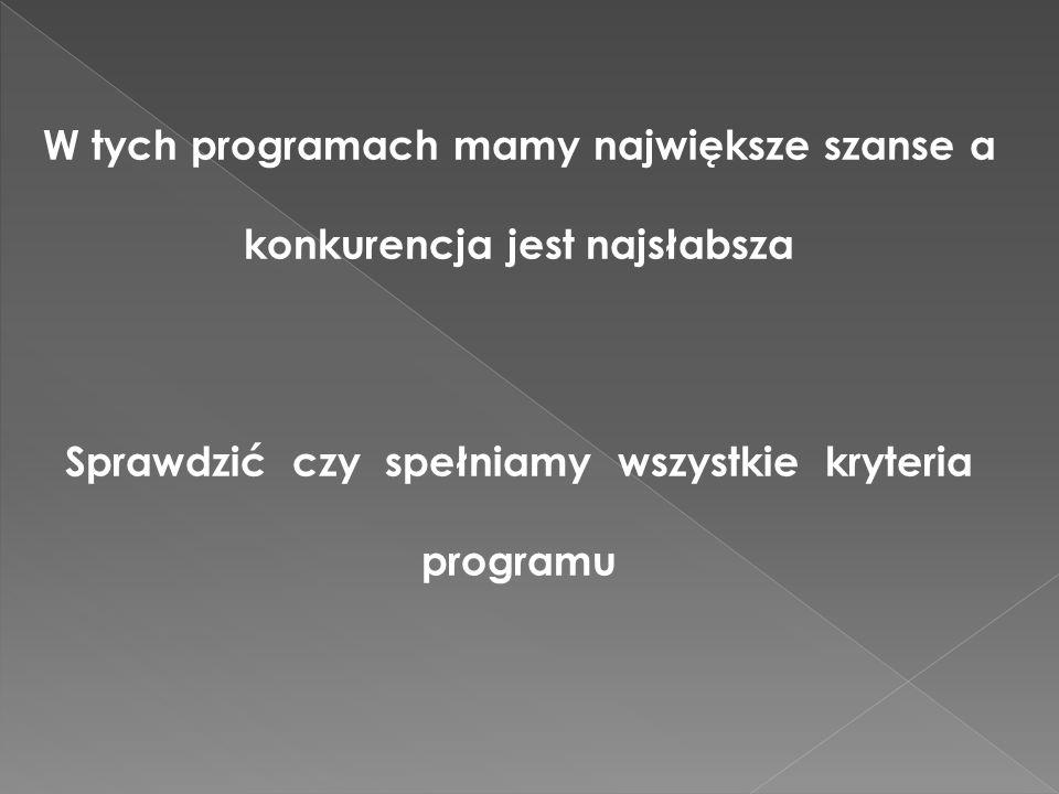 W tych programach mamy największe szanse a konkurencja jest najsłabsza Sprawdzić czy spełniamy wszystkie kryteria programu