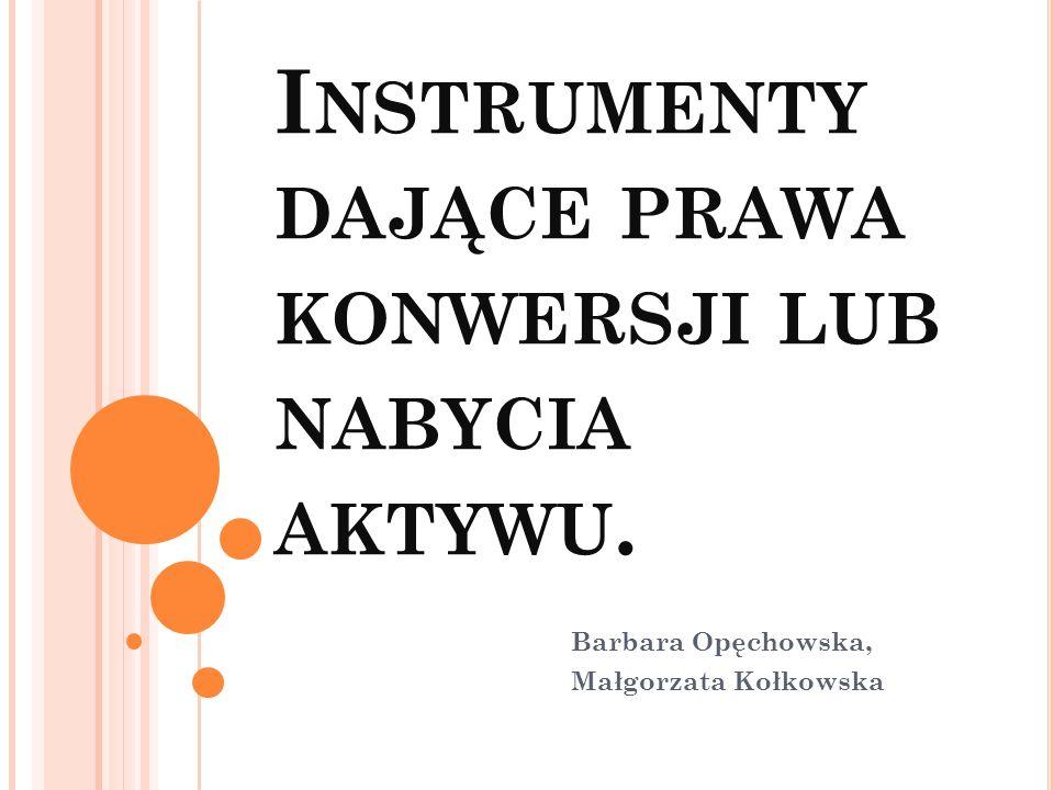 I NSTRUMENTY DAJĄCE PRAWA KONWERSJI LUB NABYCIA AKTYWU. Barbara Opęchowska, Małgorzata Kołkowska
