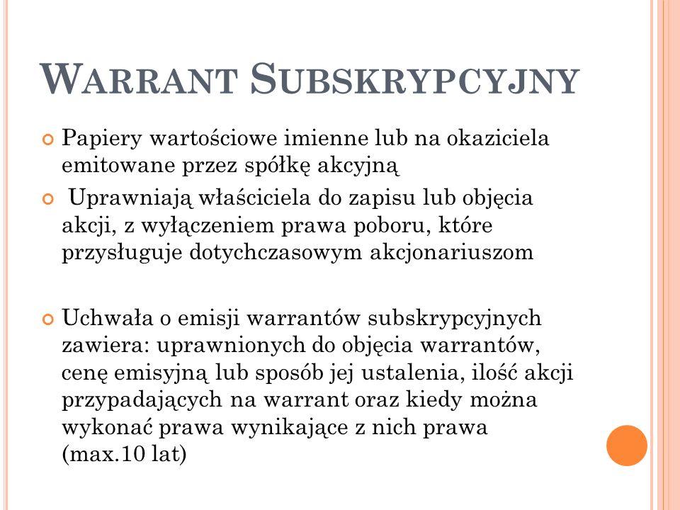 W ARRANT S UBSKRYPCYJNY Papiery wartościowe imienne lub na okaziciela emitowane przez spółkę akcyjną Uprawniają właściciela do zapisu lub objęcia akcji, z wyłączeniem prawa poboru, które przysługuje dotychczasowym akcjonariuszom Uchwała o emisji warrantów subskrypcyjnych zawiera: uprawnionych do objęcia warrantów, cenę emisyjną lub sposób jej ustalenia, ilość akcji przypadających na warrant oraz kiedy można wykonać prawa wynikające z nich prawa (max.10 lat)