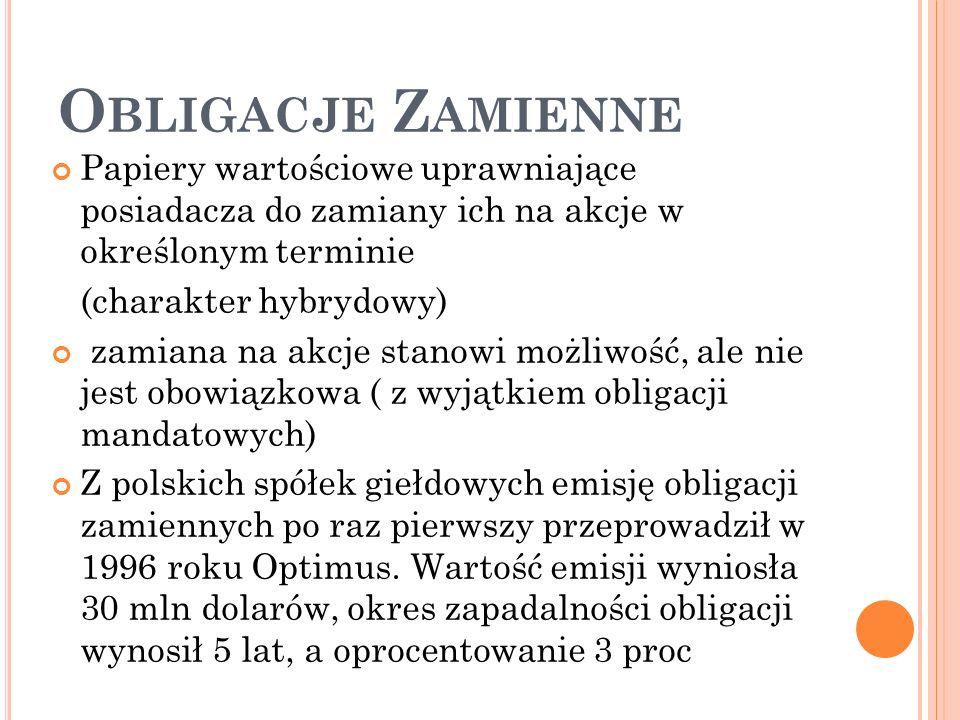 O BLIGACJE Z AMIENNE Papiery wartościowe uprawniające posiadacza do zamiany ich na akcje w określonym terminie (charakter hybrydowy) zamiana na akcje stanowi możliwość, ale nie jest obowiązkowa ( z wyjątkiem obligacji mandatowych) Z polskich spółek giełdowych emisję obligacji zamiennych po raz pierwszy przeprowadził w 1996 roku Optimus.