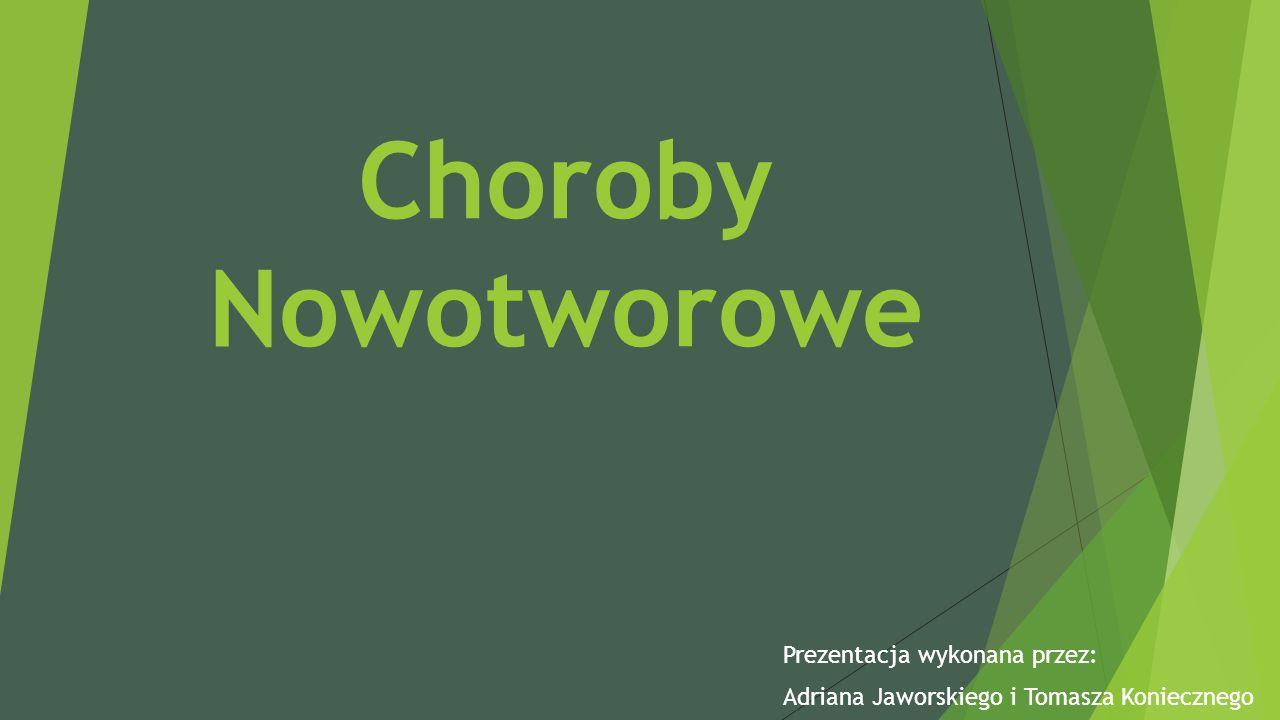 Choroby Nowotworowe Prezentacja wykonana przez: Adriana Jaworskiego i Tomasza Koniecznego