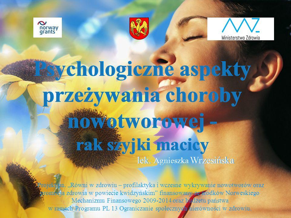 """Psychologiczne aspekty przeżywania choroby nowotworowej - rak szyjki macicy lek. Agnieszka Wrzesińska Projekt pn. """"Równi w zdrowiu – profilaktyka i wc"""