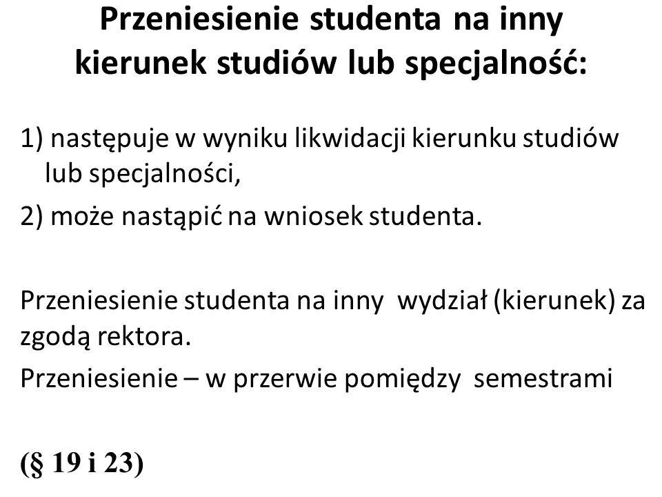 Przeniesienie studenta na inny kierunek studiów lub specjalność: 1) następuje w wyniku likwidacji kierunku studiów lub specjalności, 2) może nastąpić na wniosek studenta.