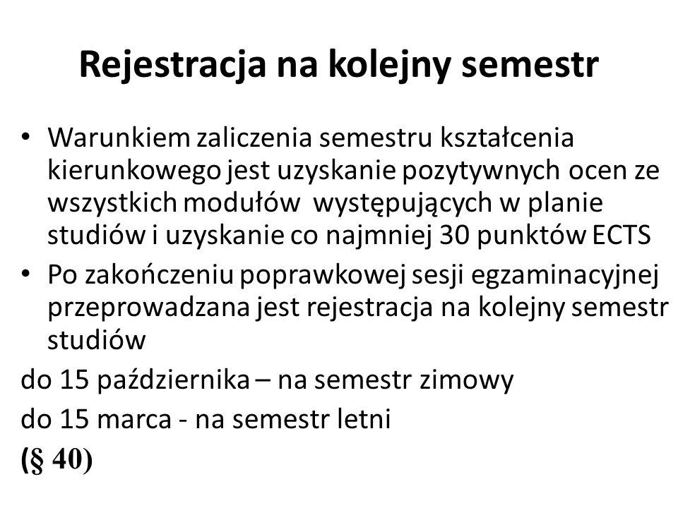 Rejestracja na kolejny semestr Warunkiem zaliczenia semestru kształcenia kierunkowego jest uzyskanie pozytywnych ocen ze wszystkich modułów występujących w planie studiów i uzyskanie co najmniej 30 punktów ECTS Po zakończeniu poprawkowej sesji egzaminacyjnej przeprowadzana jest rejestracja na kolejny semestr studiów do 15 października – na semestr zimowy do 15 marca - na semestr letni ( § 40)