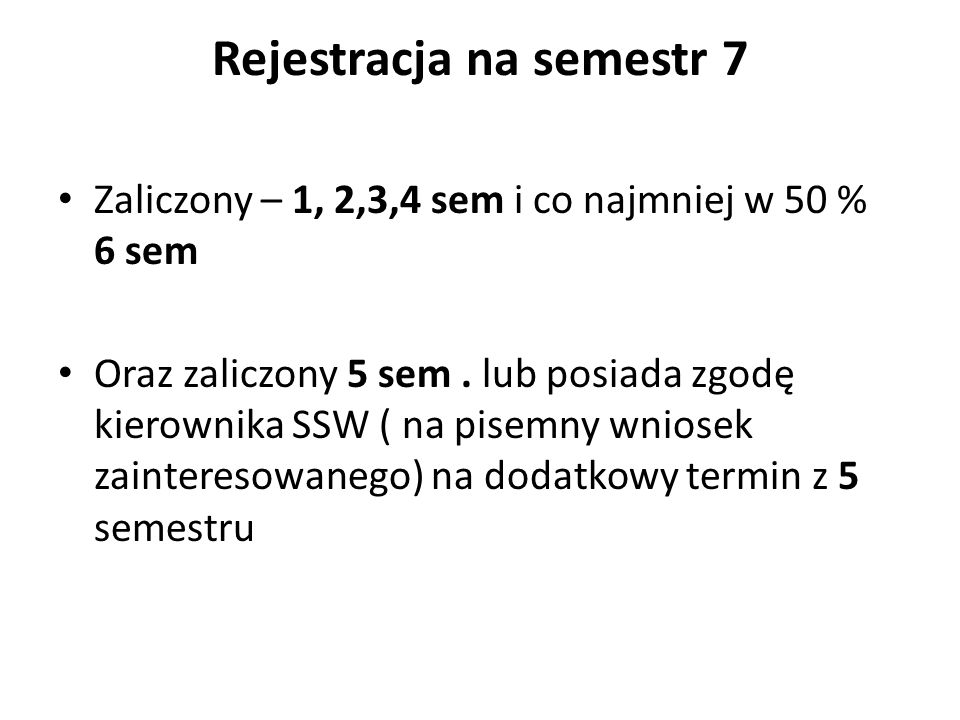 Rejestracja na semestr 7 Zaliczony – 1, 2,3,4 sem i co najmniej w 50 % 6 sem Oraz zaliczony 5 sem. lub posiada zgodę kierownika SSW ( na pisemny wnios