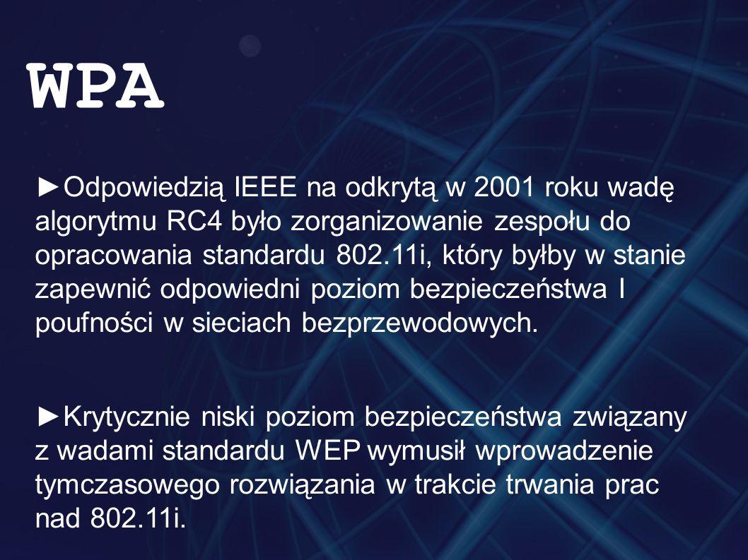 ►Odpowiedzią IEEE na odkrytą w 2001 roku wadę algorytmu RC4 było zorganizowanie zespołu do opracowania standardu 802.11i, który byłby w stanie zapewni
