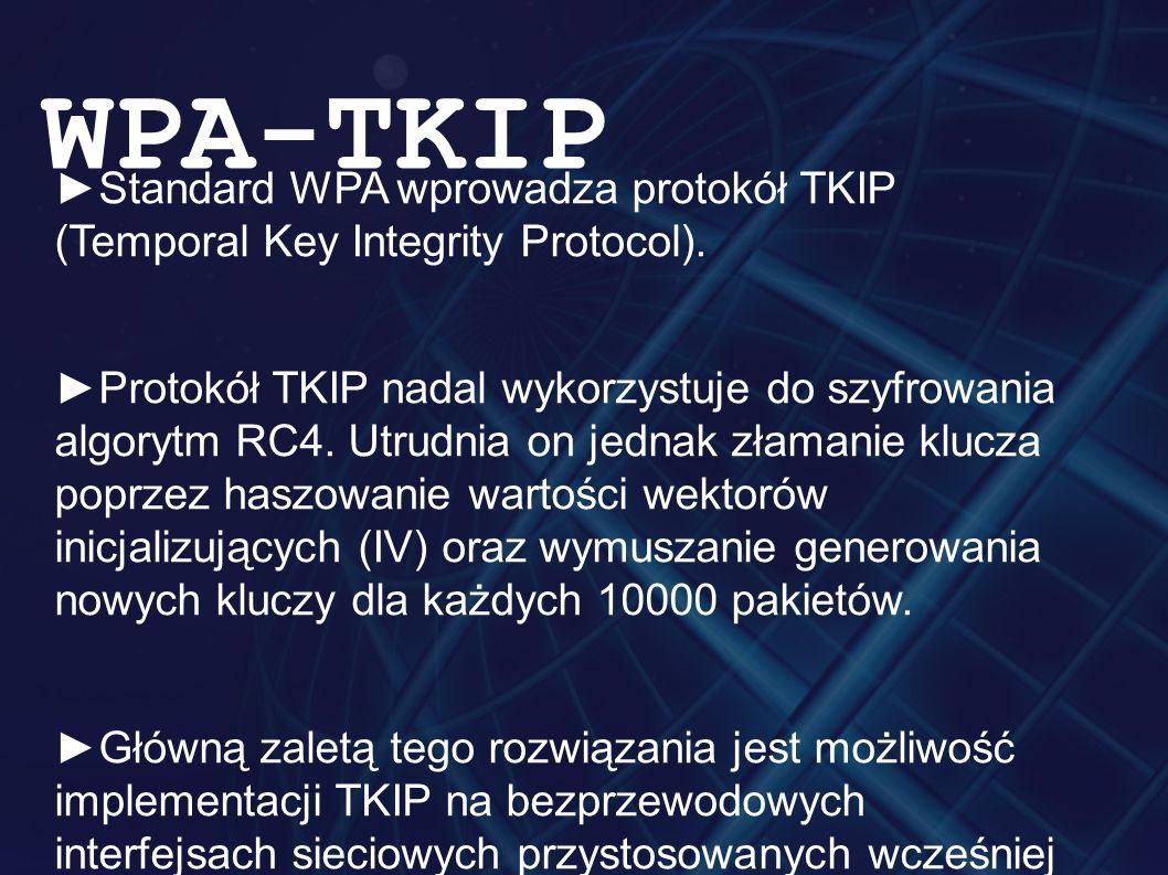 ►Standard WPA wprowadza protokół TKIP (Temporal Key Integrity Protocol). ►Protokół TKIP nadal wykorzystuje do szyfrowania algorytm RC4. Utrudnia on je