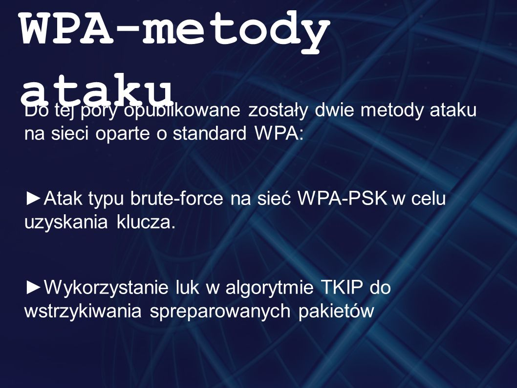 Do tej pory opublikowane zostały dwie metody ataku na sieci oparte o standard WPA: ►Atak typu brute-force na sieć WPA-PSK w celu uzyskania klucza.