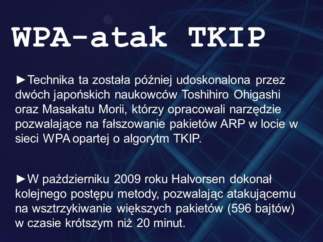 ►Technika ta została później udoskonalona przez dwóch japońskich naukowców Toshihiro Ohigashi oraz Masakatu Morii, którzy opracowali narzędzie pozwalające na fałszowanie pakietów ARP w locie w sieci WPA opartej o algorytm TKIP.