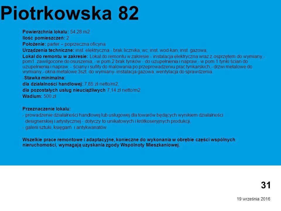19 września 2016 31 Piotrkowska 82 Powierzchnia lokalu: 54,28 m2 Ilość pomieszczeń: 2 Położenie: parter – poprzeczna oficyna Urządzenia techniczne: inst.
