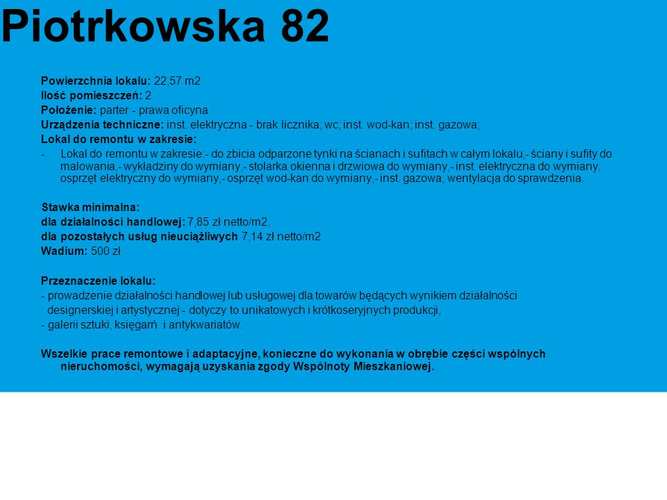 Powierzchnia lokalu: 22,57 m2 Ilość pomieszczeń: 2 Położenie: parter - prawa oficyna Urządzenia techniczne: inst.
