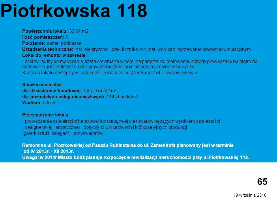 19 września 2016 65 Piotrkowska 118 Powierzchnia lokalu: 33,64 m2 Ilość pomieszczeń: 2 Położenie: parter, poddasze Urządzenia techniczne: inst.