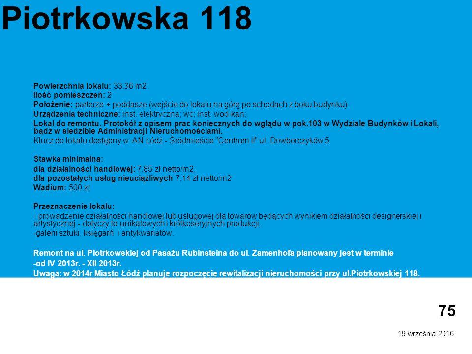 19 września 2016 75 Piotrkowska 118 Powierzchnia lokalu: 33,36 m2 Ilość pomieszczeń: 2 Położenie: parterze + poddasze (wejście do lokalu na górę po schodach z boku budynku) Urządzenia techniczne: inst.