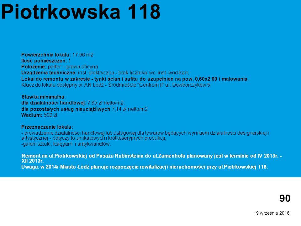 19 września 2016 90 Piotrkowska 118 Powierzchnia lokalu: 17,66 m2 Ilość pomieszczeń: 1 Położenie: parter – prawa oficyna Urządzenia techniczne: inst.