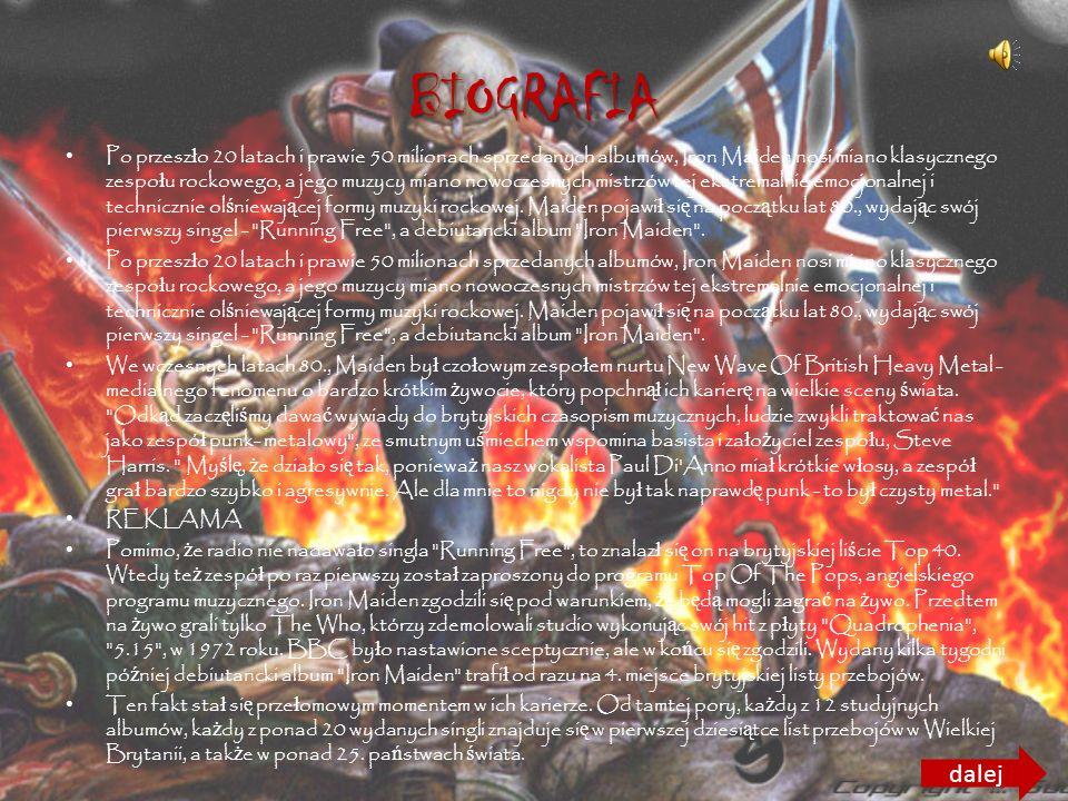 BIOGRAFIA Po przesz ł o 20 latach i prawie 50 milionach sprzedanych albumów, Iron Maiden nosi miano klasycznego zespo ł u rockowego, a jego muzycy miano nowoczesnych mistrzów tej ekstremalnie emocjonalnej i technicznie ol ś niewaj ą cej formy muzyki rockowej.