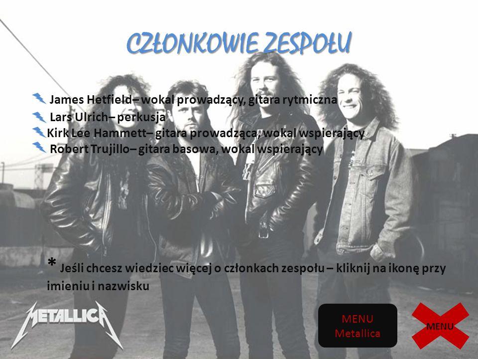 CZŁONKOWIE ZESPOŁU James Hetfield– wokal prowadzący, gitara rytmiczna Lars Ulrich– perkusja Kirk Lee Hammett– gitara prowadząca, wokal wspierający Robert Trujillo– gitara basowa, wokal wspierający * Jeśli chcesz wiedziec więcej o członkach zespołu – kliknij na ikonę przy imieniu i nazwisku MENU Metallica