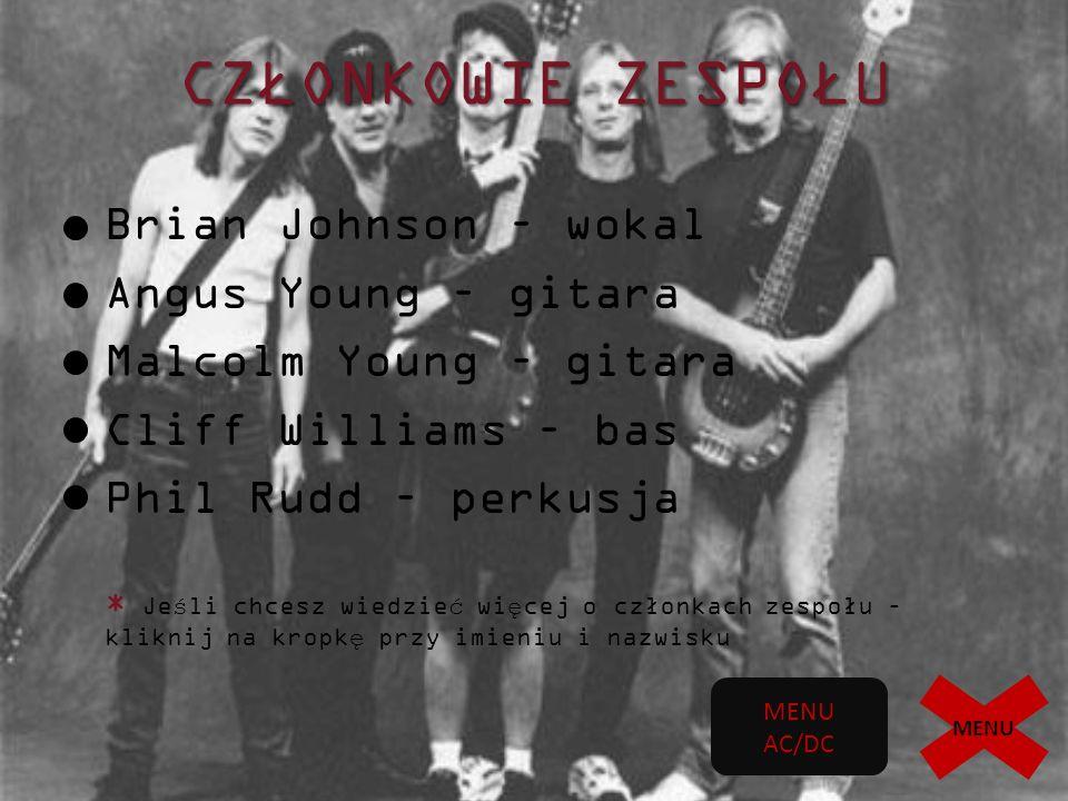 CZŁONKOWIE ZESPOŁU Brian Johnson – wokal Angus Young – gitara Malcolm Young – gitara Cliff Williams – bas Phil Rudd – perkusja * Je ś li chcesz wiedzie ć wi ę cej o członkach zespołu – kliknij na kropk ę przy imieniu i nazwisku MENU AC/DC