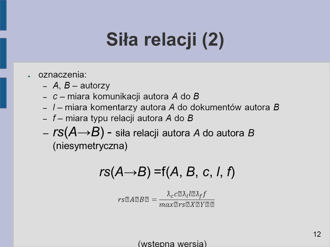Siła relacji (2) ● oznaczenia: – A, B – autorzy – c – miara komunikacji autora A do B – l – miara komentarzy autora A do dokumentów autora B – f – miara typu relacji autora A do B – rs(A→B) - siła relacji autora A do autora B (niesymetryczna) rs(A→B) =f(A, B, c, l, f) (wstępna wersja) 12