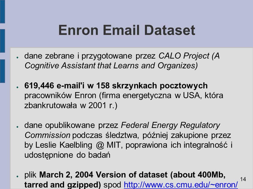 Enron Email Dataset ● dane zebrane i przygotowane przez CALO Project (A Cognitive Assistant that Learns and Organizes) ● 619,446 e-mail i w 158 skrzynkach pocztowych pracowników Enron (firma energetyczna w USA, która zbankrutowała w 2001 r.) ● dane opublikowane przez Federal Energy Regulatory Commission podczas śledztwa, później zakupione przez by Leslie Kaelbling @ MIT, poprawiona ich integralność i udostępnione do badań ● plik March 2, 2004 Version of dataset (about 400Mb, tarred and gzipped) spod http://www.cs.cmu.edu/~enron/http://www.cs.cmu.edu/~enron/ 14