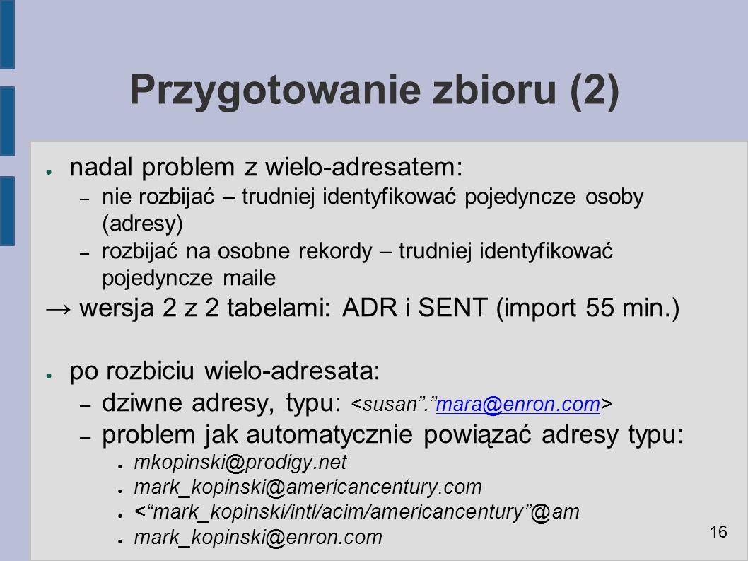 Przygotowanie zbioru (2) ● nadal problem z wielo-adresatem: – nie rozbijać – trudniej identyfikować pojedyncze osoby (adresy) – rozbijać na osobne rekordy – trudniej identyfikować pojedyncze maile → wersja 2 z 2 tabelami: ADR i SENT (import 55 min.) ● po rozbiciu wielo-adresata: – dziwne adresy, typu: mara@enron.com – problem jak automatycznie powiązać adresy typu: ● mkopinski@prodigy.net ● mark_kopinski@americancentury.com ● < mark_kopinski/intl/acim/americancentury @am ● mark_kopinski@enron.com 16