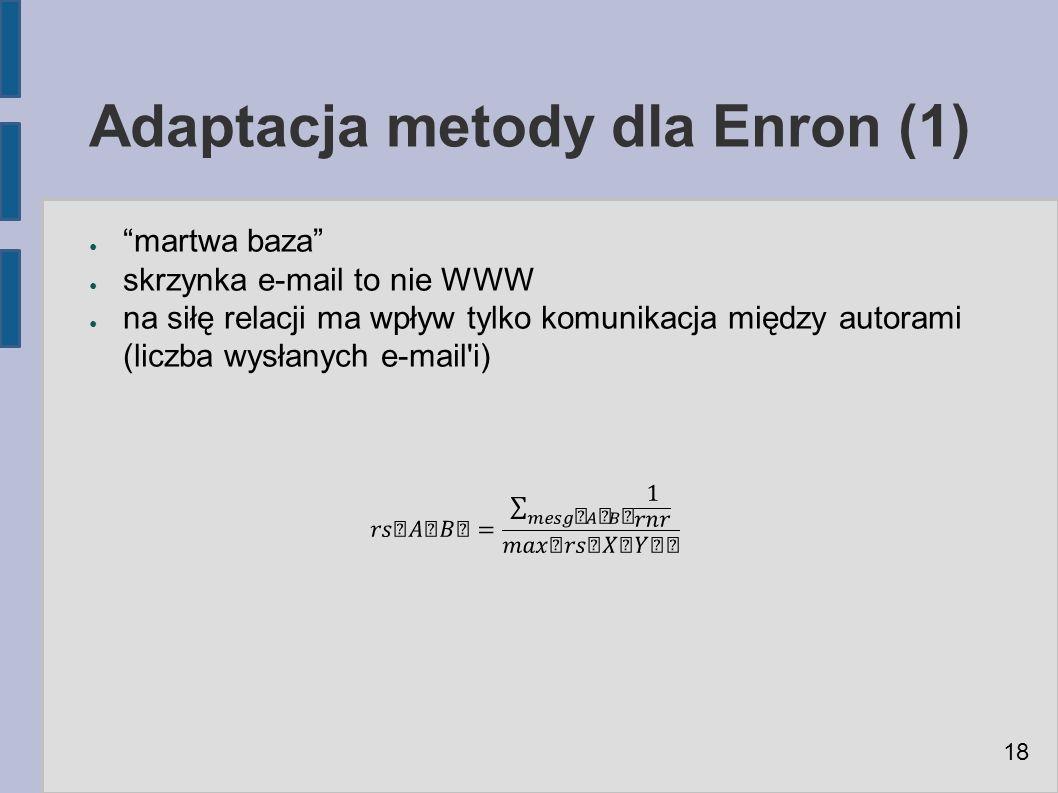 Adaptacja metody dla Enron (1) ● martwa baza ● skrzynka e-mail to nie WWW ● na siłę relacji ma wpływ tylko komunikacja między autorami (liczba wysłanych e-mail i) 18