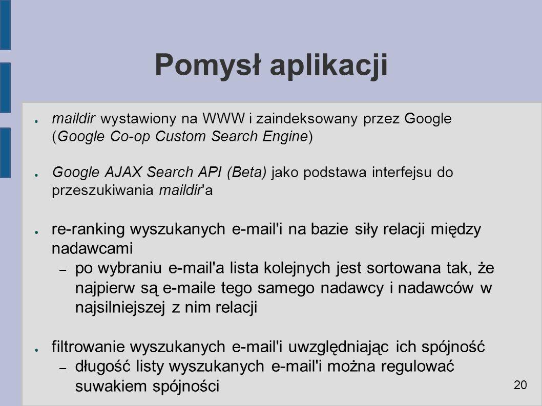 Pomysł aplikacji ● maildir wystawiony na WWW i zaindeksowany przez Google (Google Co-op Custom Search Engine) ● Google AJAX Search API (Beta) jako podstawa interfejsu do przeszukiwania maildir a ● re-ranking wyszukanych e-mail i na bazie siły relacji między nadawcami – po wybraniu e-mail a lista kolejnych jest sortowana tak, że najpierw są e-maile tego samego nadawcy i nadawców w najsilniejszej z nim relacji ● filtrowanie wyszukanych e-mail i uwzględniając ich spójność – długość listy wyszukanych e-mail i można regulować suwakiem spójności 20