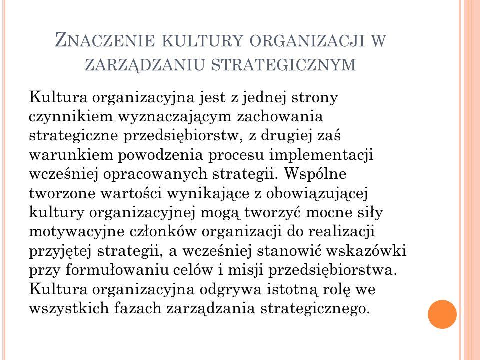 Z NACZENIE KULTURY ORGANIZACJI W ZARZĄDZANIU STRATEGICZNYM Kultura organizacyjna jest z jednej strony czynnikiem wyznaczającym zachowania strategiczne przedsiębiorstw, z drugiej zaś warunkiem powodzenia procesu implementacji wcześniej opracowanych strategii.