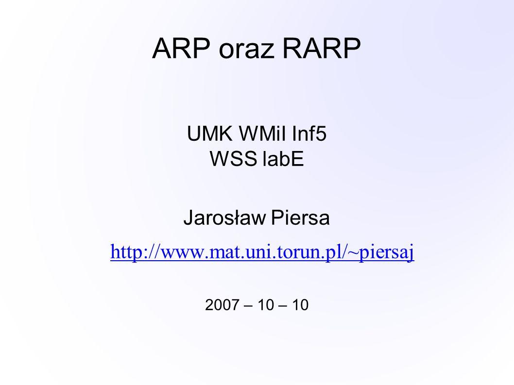 ARP oraz RARP UMK WMiI Inf5 WSS labE Jarosław Piersa http://www.mat.uni.torun.pl/~piersaj 2007 – 10 – 10