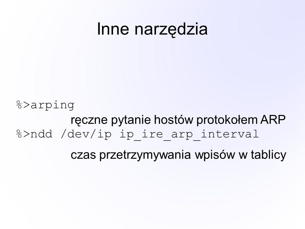 Inne narzędzia %>arping ręczne pytanie hostów protokołem ARP %>ndd /dev/ip ip_ire_arp_interval czas przetrzymywania wpisów w tablicy