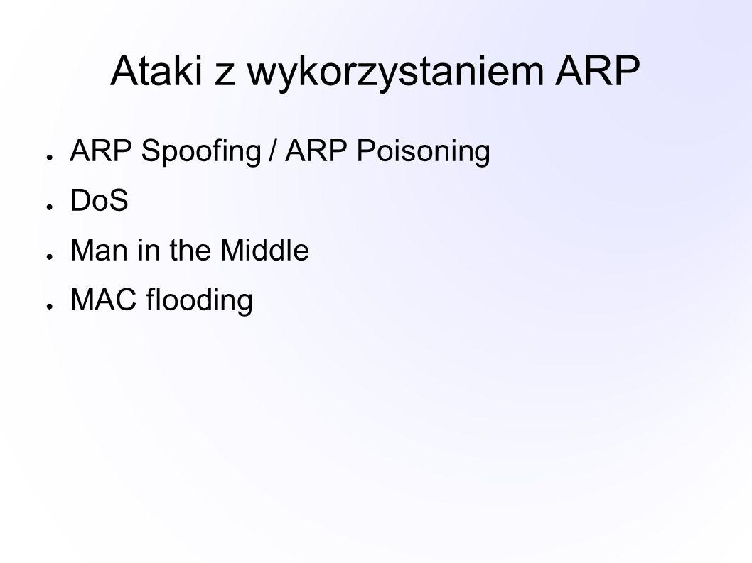 Ataki z wykorzystaniem ARP ● ARP Spoofing / ARP Poisoning ● DoS ● Man in the Middle ● MAC flooding