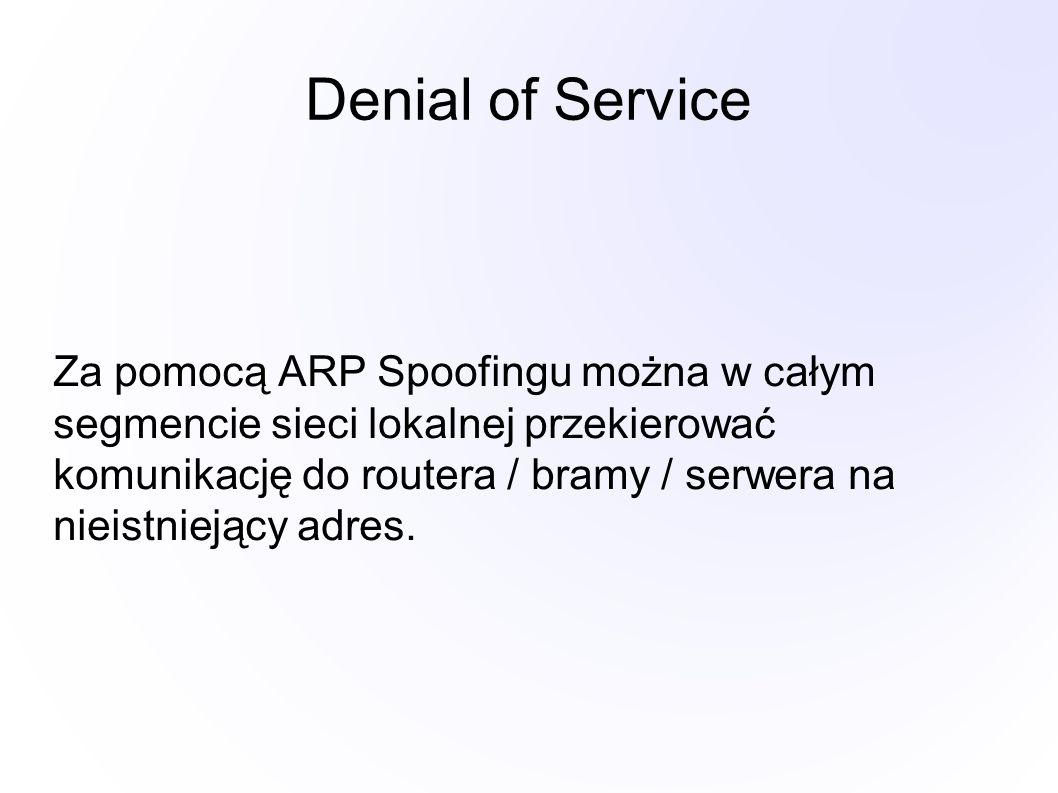 Denial of Service Za pomocą ARP Spoofingu można w całym segmencie sieci lokalnej przekierować komunikację do routera / bramy / serwera na nieistniejący adres.