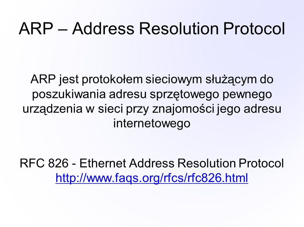 ARP – Address Resolution Protocol ARP jest protokołem sieciowym służącym do poszukiwania adresu sprzętowego pewnego urządzenia w sieci przy znajomości jego adresu internetowego RFC 826 - Ethernet Address Resolution Protocol http://www.faqs.org/rfcs/rfc826.html http://www.faqs.org/rfcs/rfc826.html