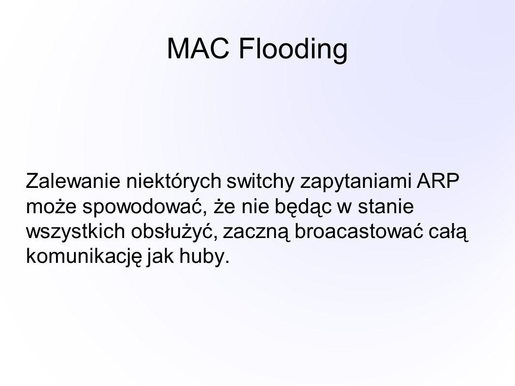 MAC Flooding Zalewanie niektórych switchy zapytaniami ARP może spowodować, że nie będąc w stanie wszystkich obsłużyć, zaczną broacastować całą komunikację jak huby.