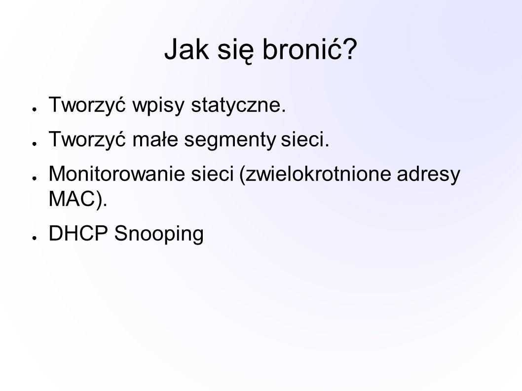 Jak się bronić? ● Tworzyć wpisy statyczne. ● Tworzyć małe segmenty sieci. ● Monitorowanie sieci (zwielokrotnione adresy MAC). ● DHCP Snooping