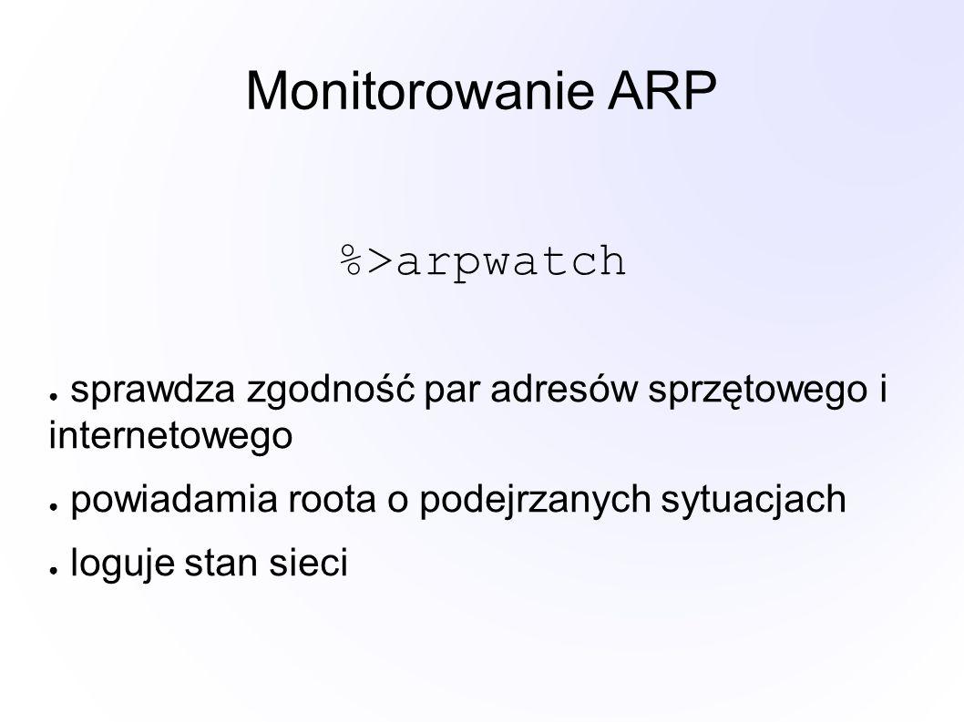 Monitorowanie ARP %>arpwatch ● sprawdza zgodność par adresów sprzętowego i internetowego ● powiadamia roota o podejrzanych sytuacjach ● loguje stan sieci