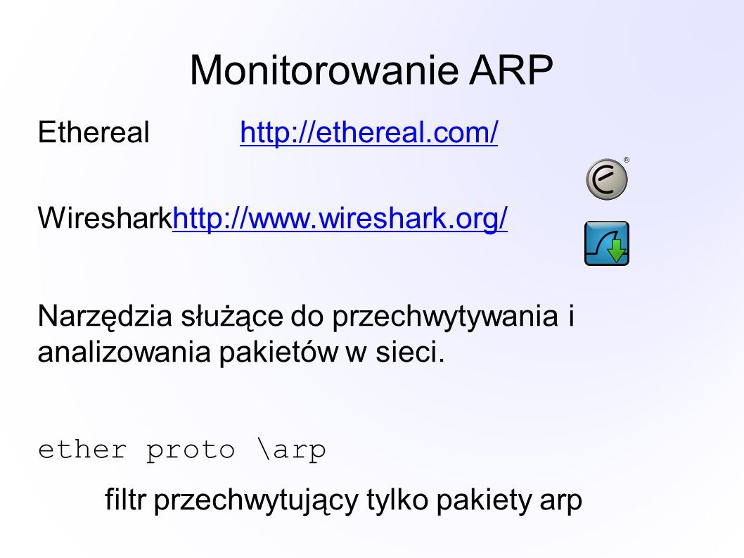 Monitorowanie ARP Etherealhttp://ethereal.com/http://ethereal.com/ Wiresharkhttp://www.wireshark.org/http://www.wireshark.org/ Narzędzia służące do przechwytywania i analizowania pakietów w sieci.
