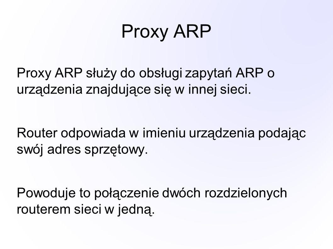 Proxy ARP Proxy ARP służy do obsługi zapytań ARP o urządzenia znajdujące się w innej sieci. Router odpowiada w imieniu urządzenia podając swój adres s