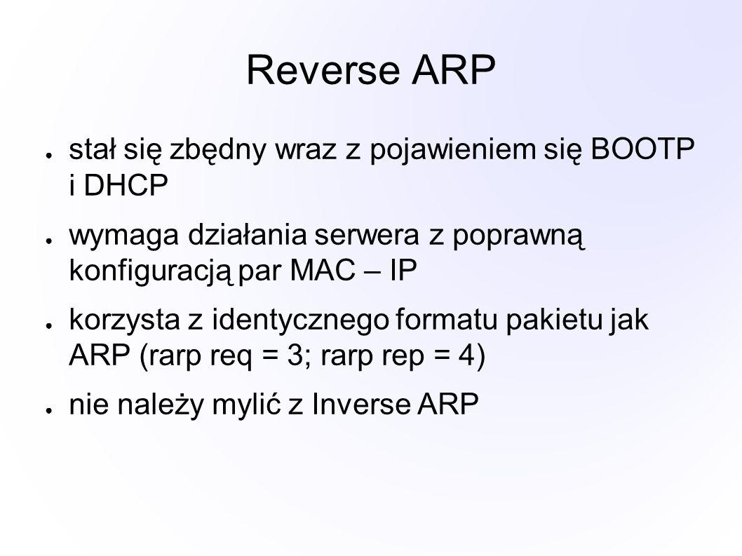 Reverse ARP ● stał się zbędny wraz z pojawieniem się BOOTP i DHCP ● wymaga działania serwera z poprawną konfiguracją par MAC – IP ● korzysta z identycznego formatu pakietu jak ARP (rarp req = 3; rarp rep = 4) ● nie należy mylić z Inverse ARP