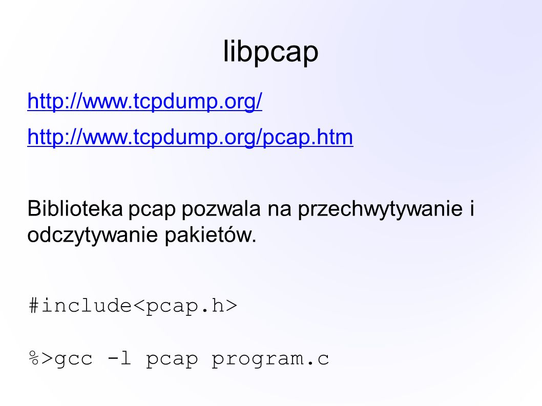 libpcap http://www.tcpdump.org/ http://www.tcpdump.org/pcap.htm Biblioteka pcap pozwala na przechwytywanie i odczytywanie pakietów. #include %>gcc -l
