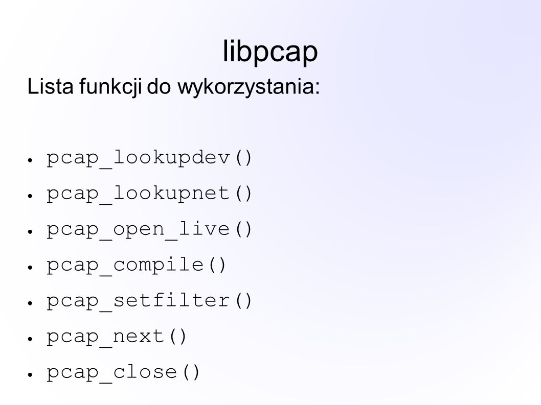 libpcap Lista funkcji do wykorzystania: ● pcap_lookupdev() ● pcap_lookupnet() ● pcap_open_live() ● pcap_compile() ● pcap_setfilter() ● pcap_next() ● pcap_close()